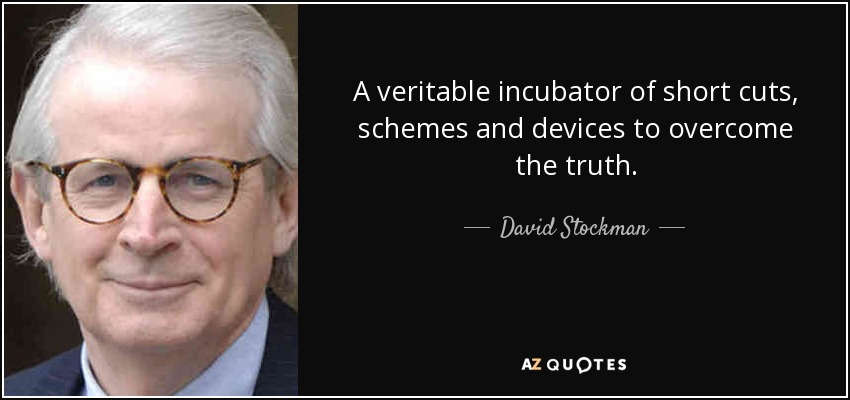 A veritable incubator of short cuts, schemes and devices to overcome the truth. - David Stockman