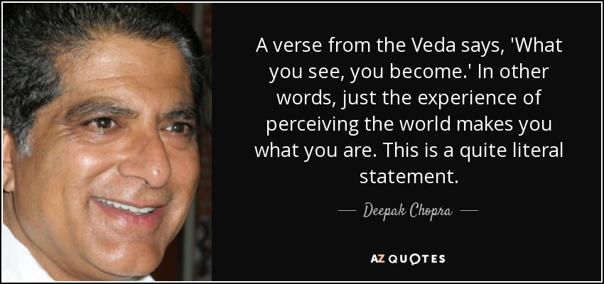 A verse from the Veda says, 'What you see, you become.' In other words, just the experience of perceiving the world makes you what you are. This is a quite literal statement. - Deepak Chopra