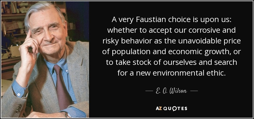 A very Faustian choice is upon us: whether to accept our corrosive and risky behavior as the unavoidable price of population and economic growth, or to take stock of ourselves and search for a new environmental ethic. - E. O. Wilson