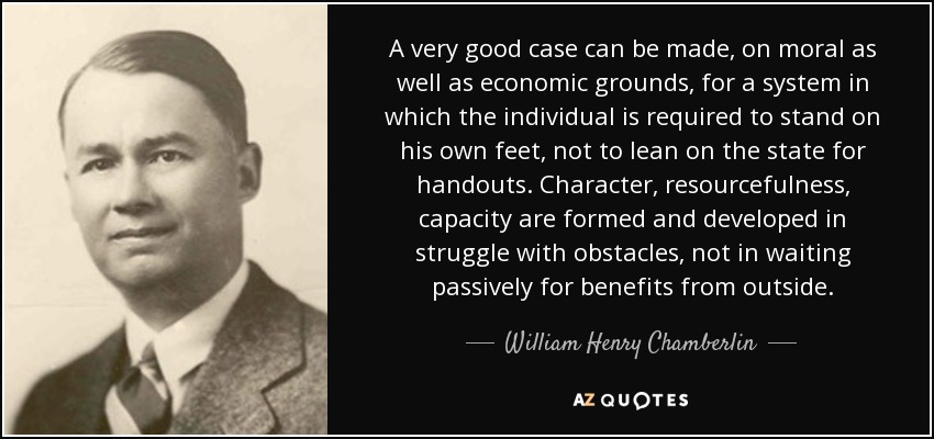 A very good case can be made, on moral as well as economic grounds, for a system in which the individual is required to stand on his own feet, not to lean on the state for handouts. Character, resourcefulness, capacity are formed and developed in struggle with obstacles, not in waiting passively for benefits from outside. - William Henry Chamberlin