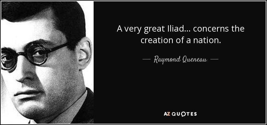 A very great Iliad... concerns the creation of a nation. - Raymond Queneau