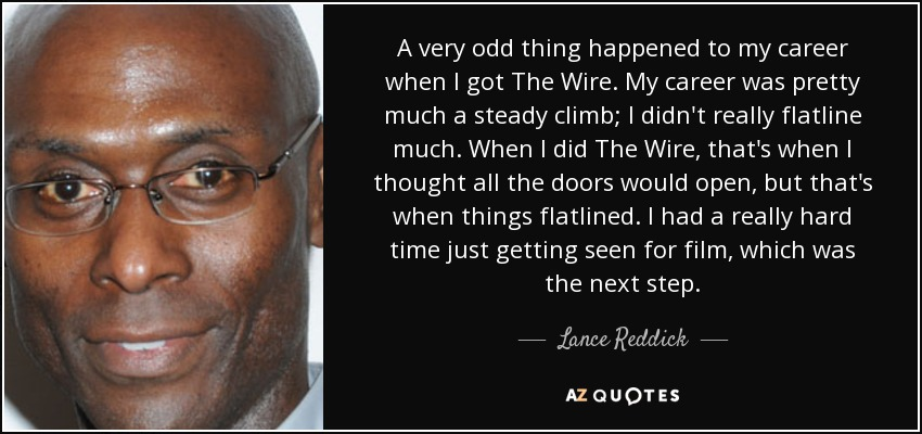 A very odd thing happened to my career when I got The Wire. My career was pretty much a steady climb; I didn't really flatline much. When I did The Wire, that's when I thought all the doors would open, but that's when things flatlined. I had a really hard time just getting seen for film, which was the next step. - Lance Reddick