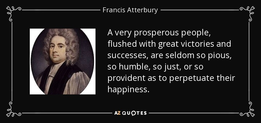A very prosperous people, flushed with great victories and successes, are seldom so pious, so humble, so just, or so provident as to perpetuate their happiness. - Francis Atterbury