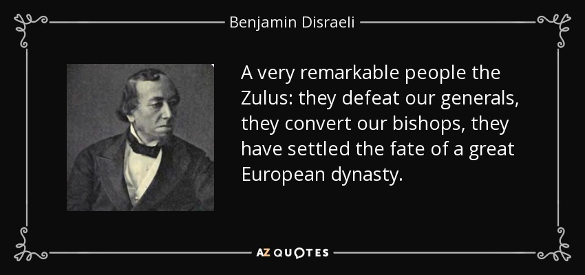 A very remarkable people the Zulus: they defeat our generals, they convert our bishops, they have settled the fate of a great European dynasty. - Benjamin Disraeli