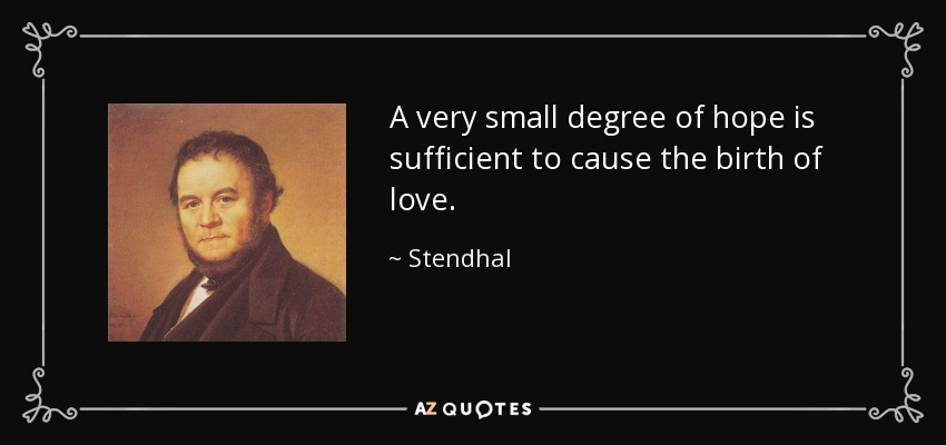 A very small degree of hope is sufficient to cause the birth of love. - Stendhal