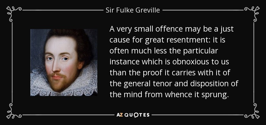 A very small offence may be a just cause for great resentment: it is often much less the particular instance which is obnoxious to us than the proof it carries with it of the general tenor and disposition of the mind from whence it sprung. - Sir Fulke Greville