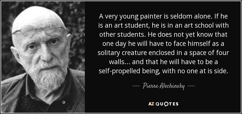 A very young painter is seldom alone. If he is an art student, he is in an art school with other students. He does not yet know that one day he will have to face himself as a solitary creature enclosed in a space of four walls... and that he will have to be a self-propelled being, with no one at is side. - Pierre Alechinsky