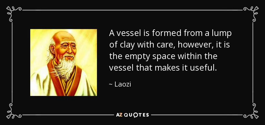 A vessel is formed from a lump of clay with care, however, it is the empty space within the vessel that makes it useful. - Laozi