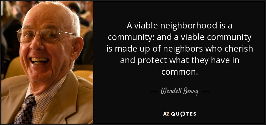 A viable neighborhood is a community: and a viable community is made up of neighbors who cherish and protect what they have in common. - Wendell Berry