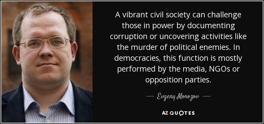 A vibrant civil society can challenge those in power by documenting corruption or uncovering activities like the murder of political enemies. In democracies, this function is mostly performed by the media, NGOs or opposition parties. - Evgeny Morozov
