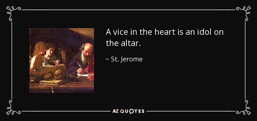 A vice in the heart is an idol on the altar. - St. Jerome