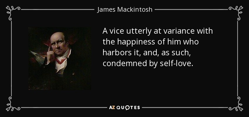 A vice utterly at variance with the happiness of him who harbors it, and, as such, condemned by self-love. - James Mackintosh