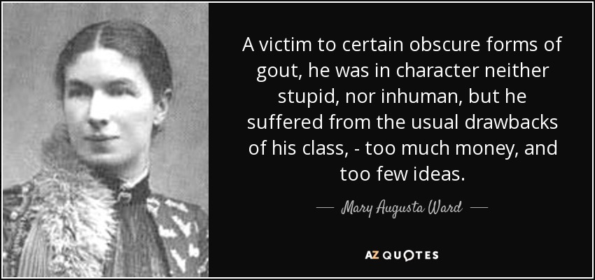 A victim to certain obscure forms of gout, he was in character neither stupid, nor inhuman, but he suffered from the usual drawbacks of his class, - too much money, and too few ideas. - Mary Augusta Ward
