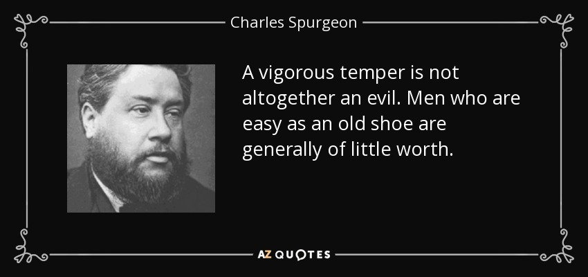 A vigorous temper is not altogether an evil. Men who are easy as an old shoe are generally of little worth. - Charles Spurgeon