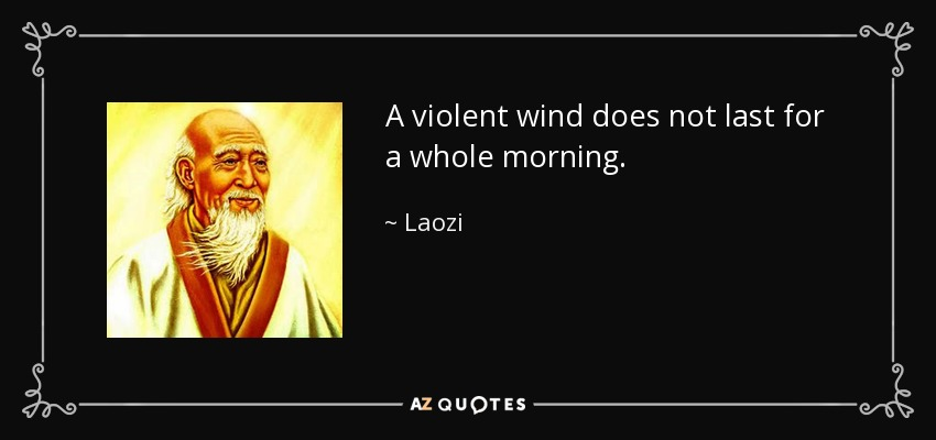 A violent wind does not last for a whole morning. - Laozi