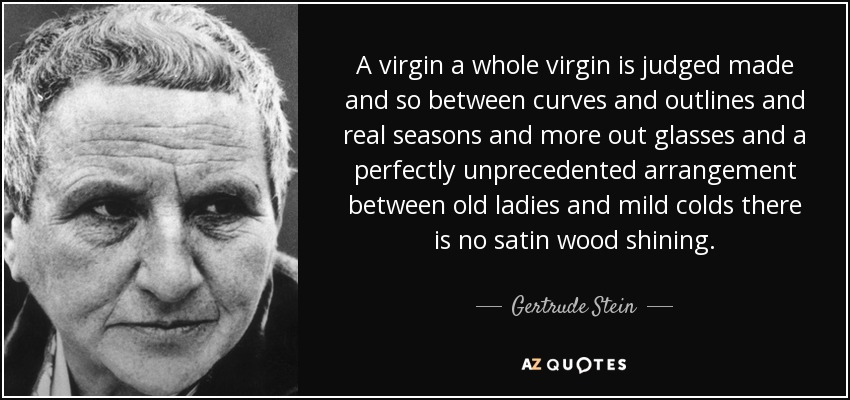 A virgin a whole virgin is judged made and so between curves and outlines and real seasons and more out glasses and a perfectly unprecedented arrangement between old ladies and mild colds there is no satin wood shining. - Gertrude Stein
