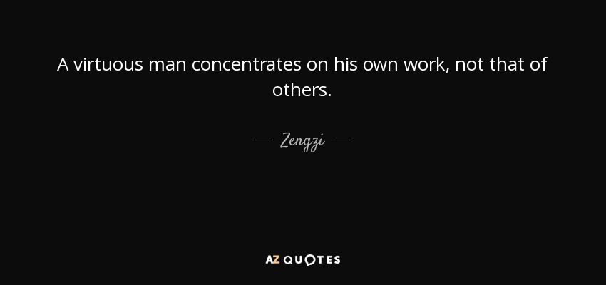 A virtuous man concentrates on his own work, not that of others. - Zengzi