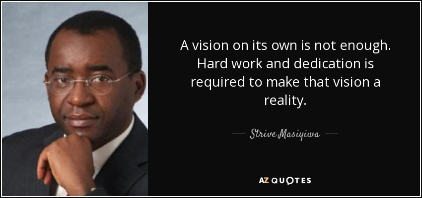 A vision on its own is not enough. Hard work and dedication is required to make that vision a reality. - Strive Masiyiwa