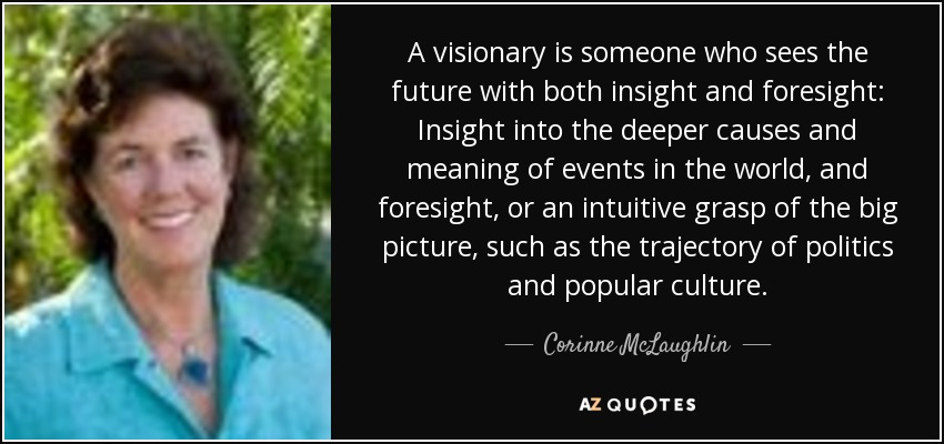 A visionary is someone who sees the future with both insight and foresight: Insight into the deeper causes and meaning of events in the world, and foresight, or an intuitive grasp of the big picture, such as the trajectory of politics and popular culture. - Corinne McLaughlin