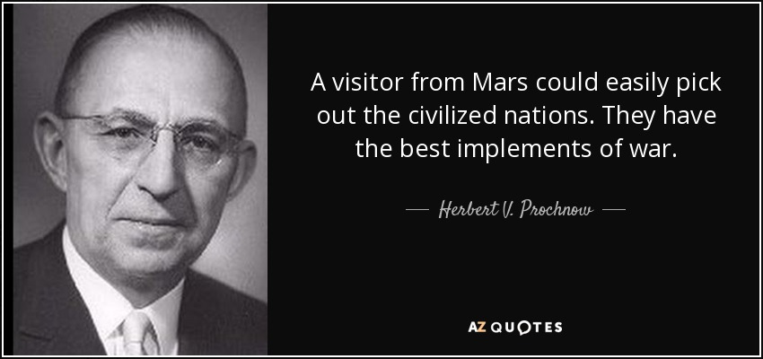 A visitor from Mars could easily pick out the civilized nations. They have the best implements of war. - Herbert V. Prochnow