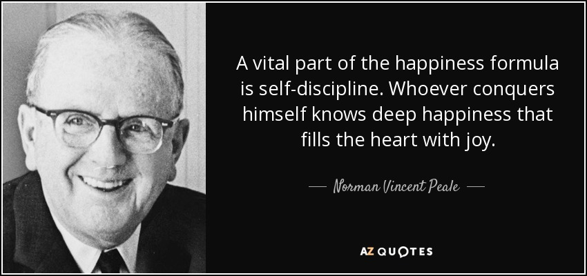 A vital part of the happiness formula is self-discipline. Whoever conquers himself knows deep happiness that fills the heart with joy. - Norman Vincent Peale