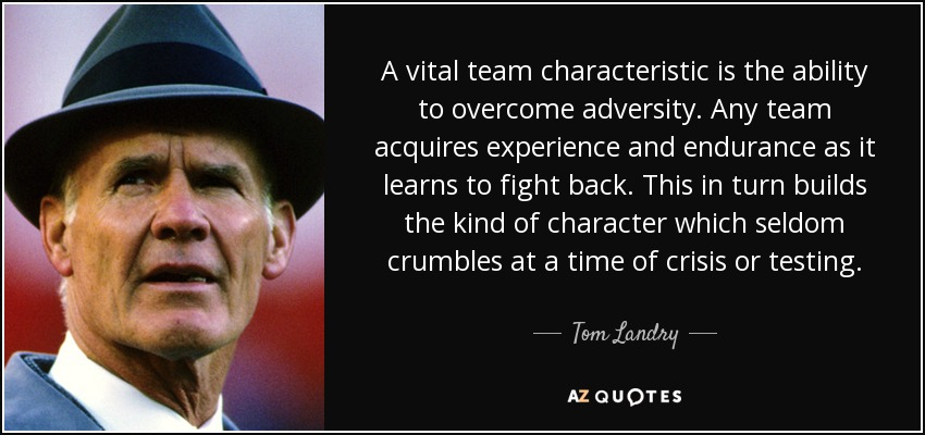 A vital team characteristic is the ability to overcome adversity. Any team acquires experience and endurance as it learns to fight back. This in turn builds the kind of character which seldom crumbles at a time of crisis or testing. - Tom Landry