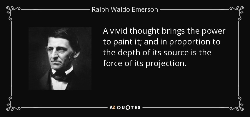 A vivid thought brings the power to paint it; and in proportion to the depth of its source is the force of its projection. - Ralph Waldo Emerson