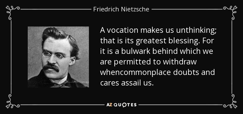 A vocation makes us unthinking; that is its greatest blessing. For it is a bulwark behind which we are permitted to withdraw whencommonplace doubts and cares assail us. - Friedrich Nietzsche