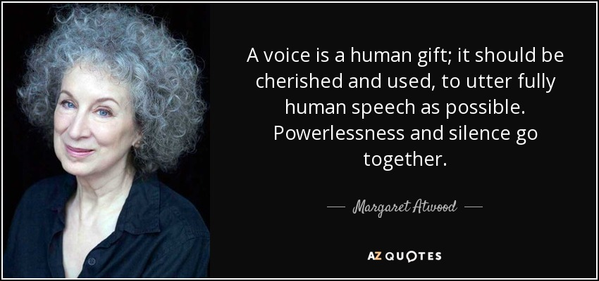 A voice is a human gift; it should be cherished and used, to utter fully human speech as possible. Powerlessness and silence go together. - Margaret Atwood