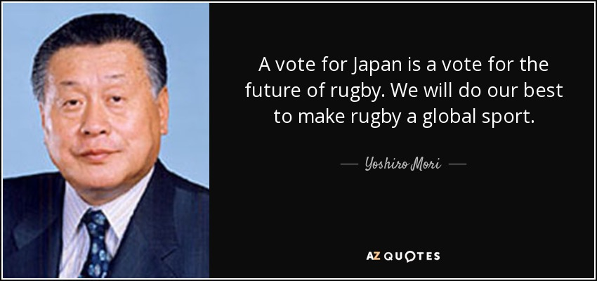 A vote for Japan is a vote for the future of rugby. We will do our best to make rugby a global sport. - Yoshiro Mori