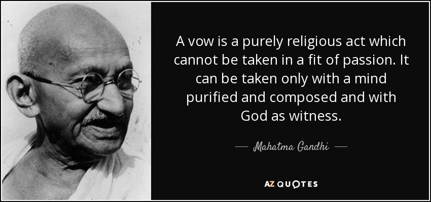 A vow is a purely religious act which cannot be taken in a fit of passion. It can be taken only with a mind purified and composed and with God as witness. - Mahatma Gandhi