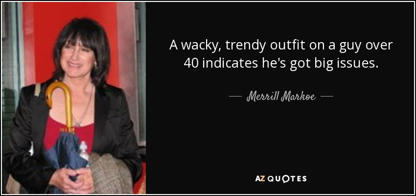 A wacky, trendy outfit on a guy over 40 indicates he's got big issues. - Merrill Markoe