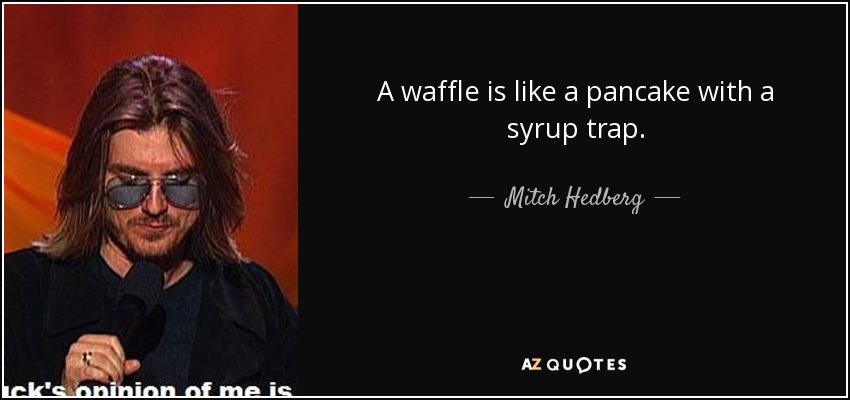 A waffle is like a pancake with a syrup trap. - Mitch Hedberg
