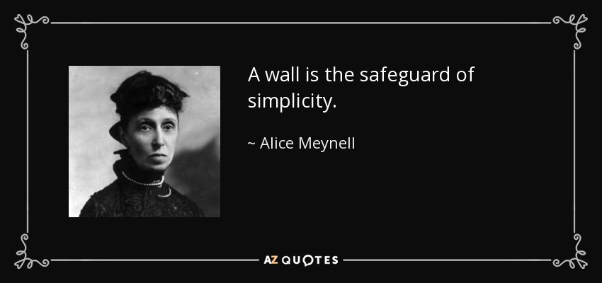 A wall is the safeguard of simplicity. - Alice Meynell