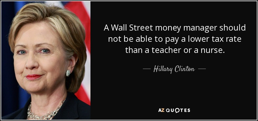 A Wall Street money manager should not be able to pay a lower tax rate than a teacher or a nurse. - Hillary Clinton