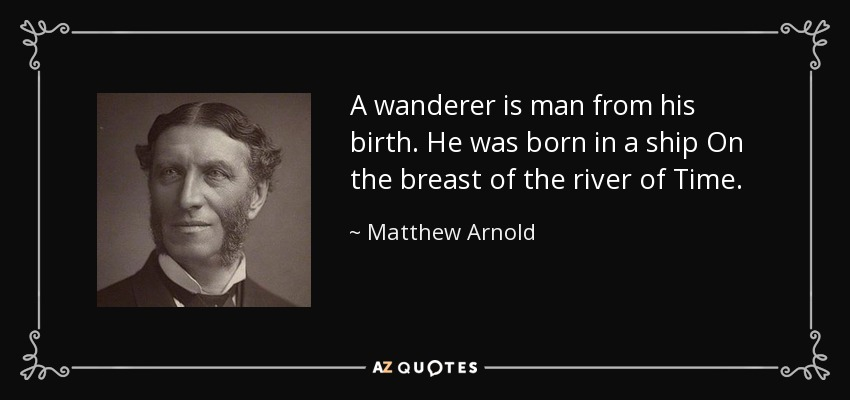 A wanderer is man from his birth. He was born in a ship On the breast of the river of Time. - Matthew Arnold