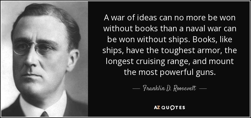 A war of ideas can no more be won without books than a naval war can be won without ships. Books, like ships, have the toughest armor, the longest cruising range, and mount the most powerful guns. - Franklin D. Roosevelt