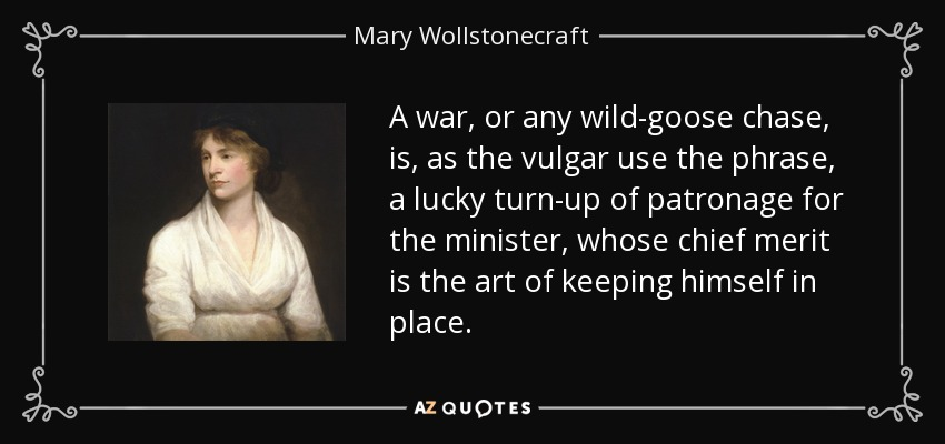 A war, or any wild-goose chase, is, as the vulgar use the phrase, a lucky turn-up of patronage for the minister, whose chief merit is the art of keeping himself in place. - Mary Wollstonecraft