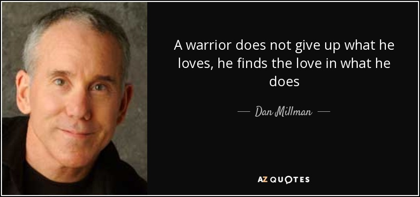 A warrior does not give up what he loves, he finds the love in what he does - Dan Millman