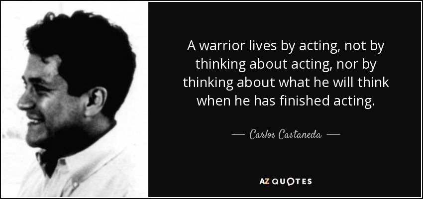 A warrior lives by acting, not by thinking about acting, nor by thinking about what he will think when he has finished acting. - Carlos Castaneda