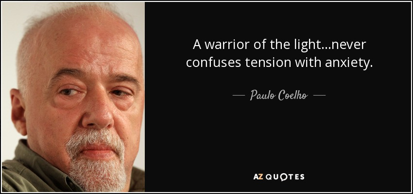 A warrior of the light...never confuses tension with anxiety. - Paulo Coelho