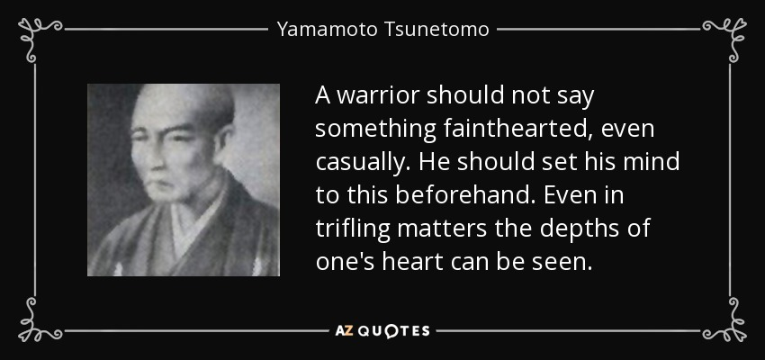A warrior should not say something fainthearted, even casually. He should set his mind to this beforehand. Even in trifling matters the depths of one's heart can be seen. - Yamamoto Tsunetomo