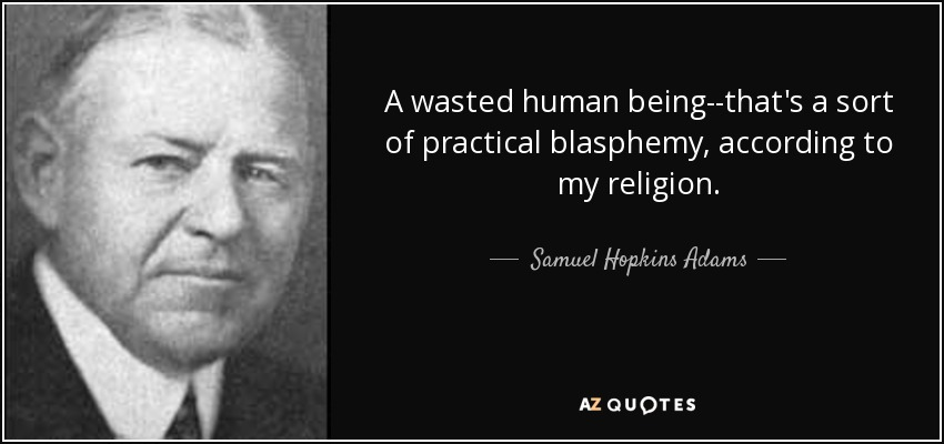 A wasted human being--that's a sort of practical blasphemy, according to my religion. - Samuel Hopkins Adams
