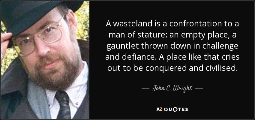 A wasteland is a confrontation to a man of stature: an empty place, a gauntlet thrown down in challenge and defiance. A place like that cries out to be conquered and civilised. - John C. Wright