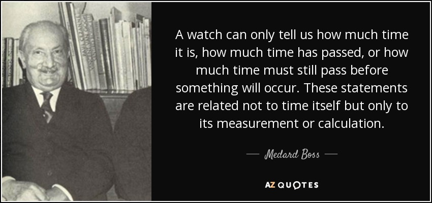 A watch can only tell us how much time it is, how much time has passed, or how much time must still pass before something will occur. These statements are related not to time itself but only to its measurement or calculation. - Medard Boss