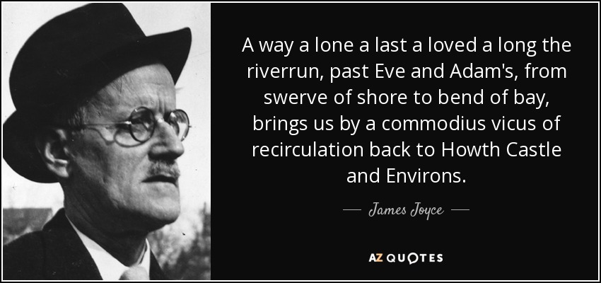 A way a lone a last a loved a long the riverrun, past Eve and Adam's, from swerve of shore to bend of bay, brings us by a commodius vicus of recirculation back to Howth Castle and Environs. - James Joyce