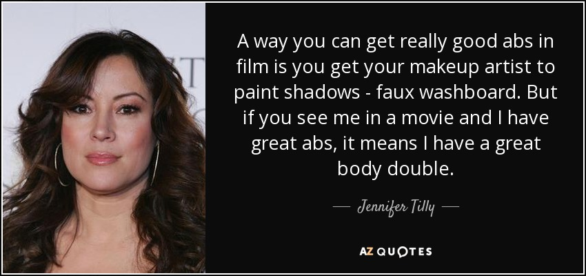 A way you can get really good abs in film is you get your makeup artist to paint shadows - faux washboard. But if you see me in a movie and I have great abs, it means I have a great body double. - Jennifer Tilly