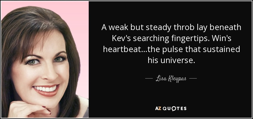 A weak but steady throb lay beneath Kev's searching fingertips. Win's heartbeat...the pulse that sustained his universe. - Lisa Kleypas