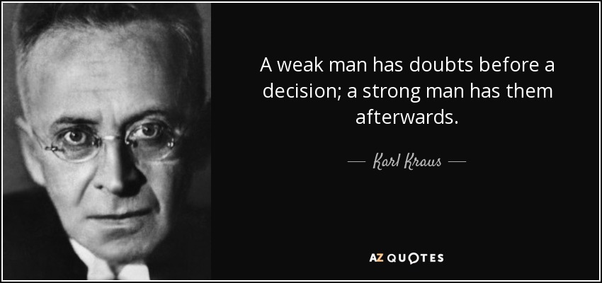 A weak man has doubts before a decision; a strong man has them afterwards. - Karl Kraus
