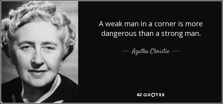 A weak man in a corner is more dangerous than a strong man. - Agatha Christie